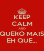 KEEP CALM AND QUERO MAIS EH QUE... - Personalised Poster A4 size