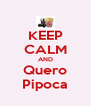 KEEP CALM AND Quero Pipoca - Personalised Poster A4 size