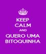 KEEP CALM AND QUERO UMA BITOQUINHA - Personalised Poster A4 size