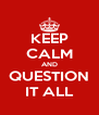 KEEP CALM AND QUESTION IT ALL - Personalised Poster A4 size