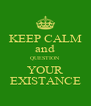 KEEP CALM and QUESTION YOUR EXISTANCE - Personalised Poster A4 size