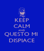 KEEP CALM AND QUESTO MI  DISPIACE - Personalised Poster A4 size