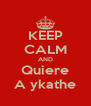 KEEP CALM AND Quiere A ykathe - Personalised Poster A4 size