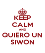 KEEP CALM AND  QUIERO UN  SIWON - Personalised Poster A4 size