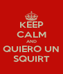KEEP CALM AND QUIERO UN SQUIRT - Personalised Poster A4 size