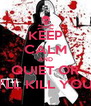 KEEP CALM AND QUIET OR I'LL KILL YOU - Personalised Poster A4 size