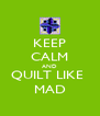KEEP CALM AND QUILT LIKE  MAD - Personalised Poster A4 size