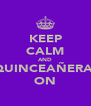 KEEP CALM AND QUINCEAÑERA  ON - Personalised Poster A4 size