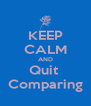 KEEP CALM AND Quit  Comparing - Personalised Poster A4 size