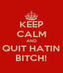 KEEP CALM AND QUIT HATIN BITCH! - Personalised Poster A4 size