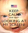 KEEP CALM AND QUIT LOOKING AT MY SCREEN! - Personalised Poster A4 size