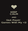 KEEP CALM AND Quit Playin'  Games With My <3 - Personalised Poster A4 size