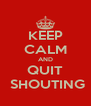 KEEP CALM AND QUIT  SHOUTING - Personalised Poster A4 size