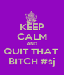 KEEP CALM AND QUIT THAT  BITCH #sj - Personalised Poster A4 size