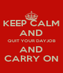 KEEP CALM AND QUIT YOUR DAYJOB AND CARRY ON - Personalised Poster A4 size