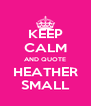 KEEP CALM AND QUOTE HEATHER SMALL - Personalised Poster A4 size