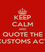 KEEP CALM AND QUOTE THE CUSTOMS ACT - Personalised Poster A4 size