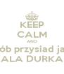 KEEP CALM AND Rób przysiad jak ALA DURKA - Personalised Poster A4 size