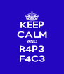 KEEP CALM AND R4P3 F4C3 - Personalised Poster A4 size