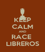 KEEP CALM AND RACE  LIBREROS - Personalised Poster A4 size