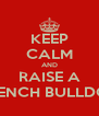 KEEP CALM AND RAISE A FRENCH BULLDOG - Personalised Poster A4 size