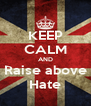 KEEP CALM AND Raise above Hate - Personalised Poster A4 size