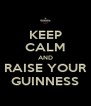 KEEP CALM AND RAISE YOUR GUINNESS - Personalised Poster A4 size