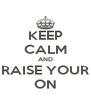 KEEP CALM AND RAISE YOUR ON - Personalised Poster A4 size