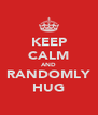 KEEP CALM AND RANDOMLY HUG - Personalised Poster A4 size