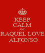 KEEP CALM AND RAQUEL LOVE  ALFONSO - Personalised Poster A4 size