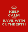 KEEP CALM AND RAVE WITH CUTHBERT!! - Personalised Poster A4 size
