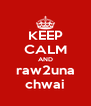 KEEP CALM AND raw2una chwai - Personalised Poster A4 size