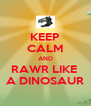 KEEP CALM AND RAWR LIKE  A DINOSAUR - Personalised Poster A4 size