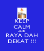 KEEP CALM AND RAYA DAH DEKAT !!! - Personalised Poster A4 size