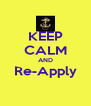 KEEP CALM AND Re-Apply  - Personalised Poster A4 size