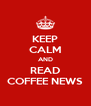 KEEP CALM AND READ COFFEE NEWS - Personalised Poster A4 size