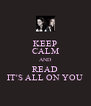 KEEP CALM AND READ IT'S ALL ON YOU - Personalised Poster A4 size
