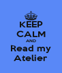 KEEP CALM AND Read my Atelier - Personalised Poster A4 size