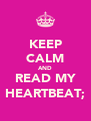 KEEP CALM AND READ MY HEARTBEAT; - Personalised Poster A4 size