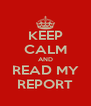 KEEP CALM AND READ MY REPORT - Personalised Poster A4 size