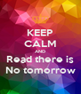 KEEP CALM AND Read there is No tomorrow - Personalised Poster A4 size