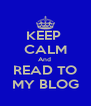 KEEP  CALM And  READ TO MY BLOG - Personalised Poster A4 size