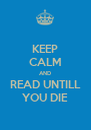 KEEP CALM AND READ UNTILL YOU DIE - Personalised Poster A4 size