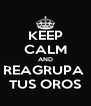 KEEP CALM AND REAGRUPA  TUS OROS - Personalised Poster A4 size