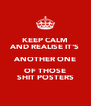 KEEP CALM AND REALISE IT'S ANOTHER ONE OF THOSE SHIT POSTERS - Personalised Poster A4 size