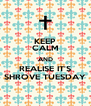 KEEP CALM AND REALISE IT'S SHROVE TUESDAY - Personalised Poster A4 size