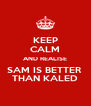 KEEP CALM AND REALISE SAM IS BETTER  THAN KALED - Personalised Poster A4 size