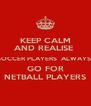 KEEP CALM AND REALISE  SOCCER PLAYERS  ALWAYS  GO FOR NETBALL PLAYERS - Personalised Poster A4 size