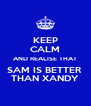 KEEP CALM AND REALISE THAT SAM IS BETTER  THAN XANDY - Personalised Poster A4 size