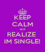 KEEP CALM and REALIZE  IM SINGLE! - Personalised Poster A4 size